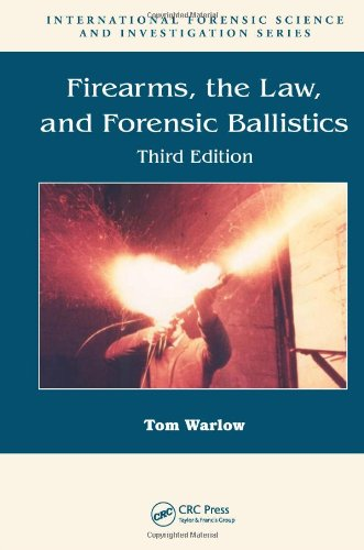 Firearms, the Law, and Forensic Ballistics, Third Edition (International Forensic Science and Investigation)
