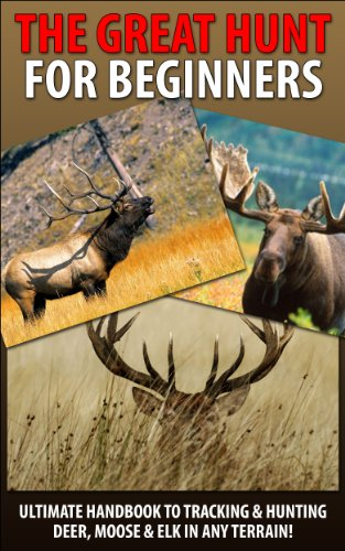 The Great Hunt for Beginners: Ultimate Handbook to Tracking & Hunting, Deer, Moose, and Elk In Any Terrain! ((Moose, Elk, Deer, Guns, Rifles, Hunting, … Firearms, Hunting Tactics, Animals, Weapons)