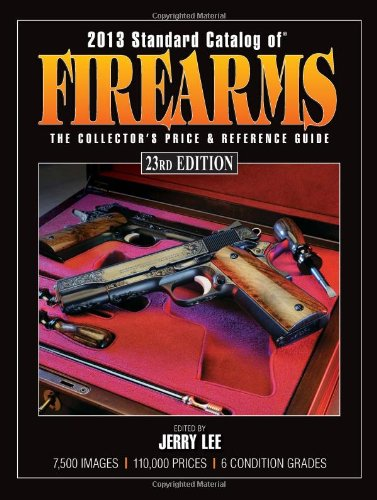 2013 Standard Catalog of Firearms: The Collector's Price & Reference Guid Standard Catalog of Firearms: The Collector's Price & Reference Guide 2013