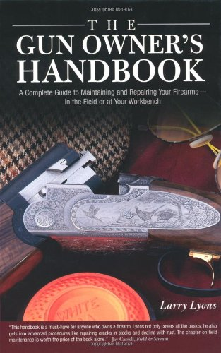The Gun Owner's Handbook: A Complete Guide to Maintaining and Repairing Your Firearms–in the Field or at Your Workbench