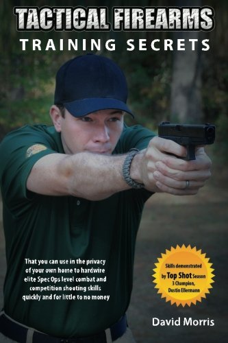 Tactical Firearms Training Secrets: That You Can Use in the Privacy of Your Own Home to Hardwire Elite Spec Ops Level Combat and Competition Shooting Skills Quickly and for Little to No Money