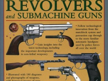 The Illustrated History Of Pistols, Revolvers And Submachine Guns: A Fascinating Guide To Small Arms Development Covering The Early History Through To The Modern Age