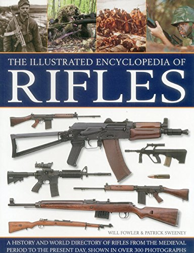 The Illustrated Encyclopedia of Rifles: A History And A-Z Directory Of Rifles From The Medieval Period To The Present Day, Shown In Over Photographs 300
