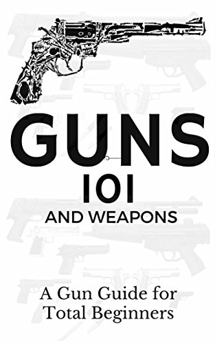 Guns: Weapons Guide for Total Beginners – Guns, Colts Revolvers and Rifles (Firearms training – Firearms for Beginners – Firearms Books Book 1)
