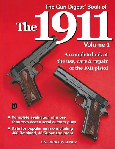 The Gun Digest Book of the 1911: A Complete Look at the Use, Care & Repair of the Pistol, Vol. 1 1911