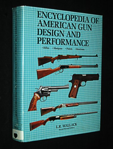 Encyclopedia of American Gun Design and Performance – Rifles, Shotguns, Pistols, Revolvers – Second Revised Edition
