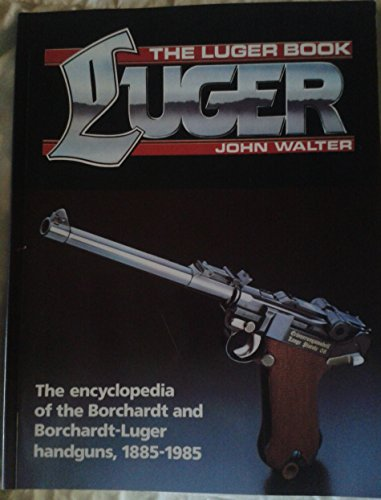 The Luger Book: The Encyclopedia of the Borchardt and Borchardt-Luger Handguns, 1885-1985