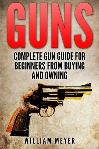 Guns: Complete Gun Guide For Beginners from Buying and Owning